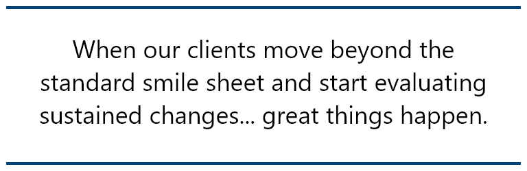 pull quote: When our clients move beyond the standard smile sheet and start evaluating sustained changes... great things happen.